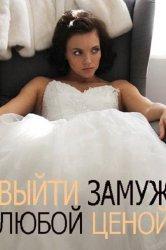 Смотреть Выйти замуж любой ценой онлайн в HD качестве